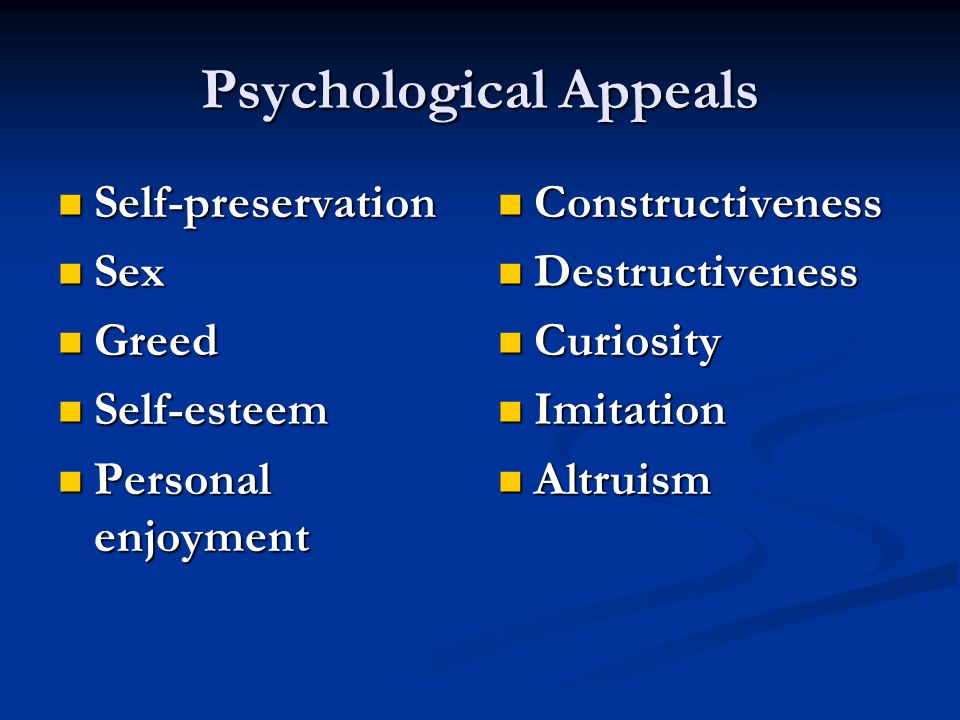 Psychological Appeals Self-preservation Self-preservation Sex Sex Greed Greed Self-esteem Self-esteem Personal enjoyment Personal enjoyment Constructiveness Destructiveness Curiosity Imitation Altruism