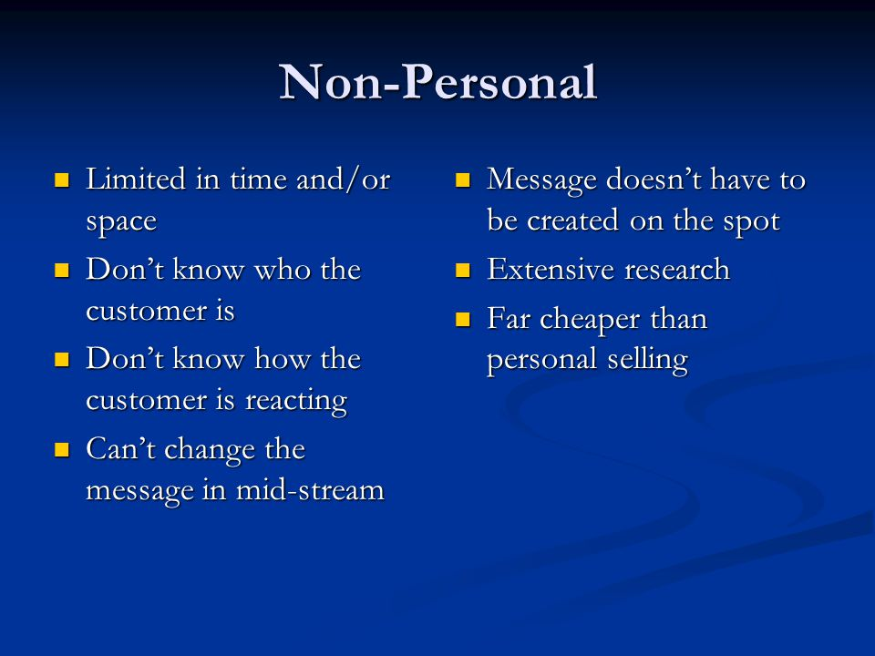 Non-Personal Limited in time and/or space Limited in time and/or space Don't know who the customer is Don't know who the customer is Don't know how the customer is reacting Don't know how the customer is reacting Can't change the message in mid-stream Can't change the message in mid-stream Message doesn't have to be created on the spot Extensive research Far cheaper than personal selling