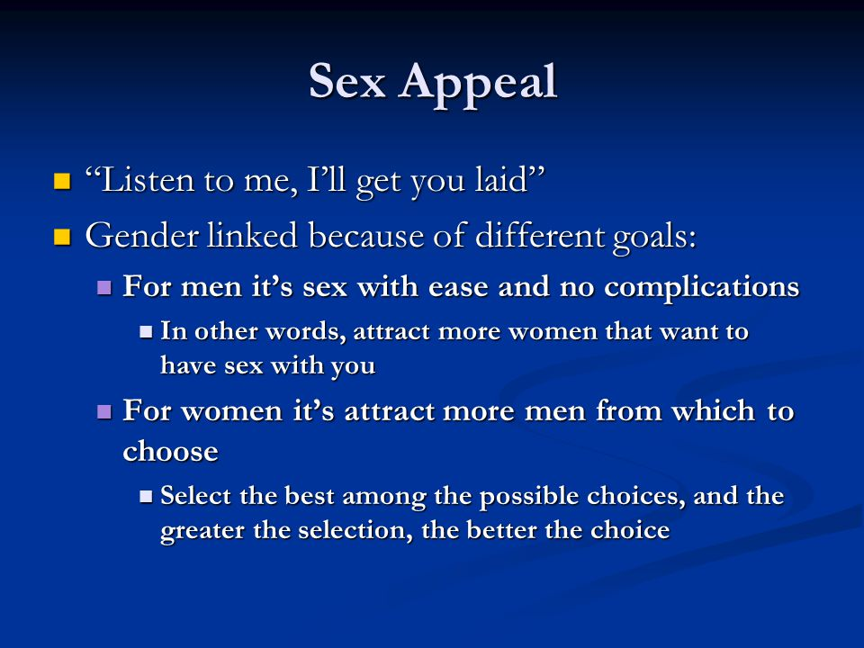 Sex Appeal Listen to me, I'll get you laid Listen to me, I'll get you laid Gender linked because of different goals: Gender linked because of different goals: For men it's sex with ease and no complications For men it's sex with ease and no complications In other words, attract more women that want to have sex with you In other words, attract more women that want to have sex with you For women it's attract more men from which to choose For women it's attract more men from which to choose Select the best among the possible choices, and the greater the selection, the better the choice Select the best among the possible choices, and the greater the selection, the better the choice