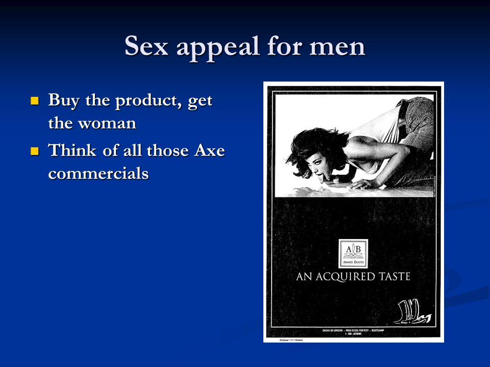 Sex appeal for men Buy the product, get the woman Buy the product, get the woman Think of all those Axe commercials Think of all those Axe commercials