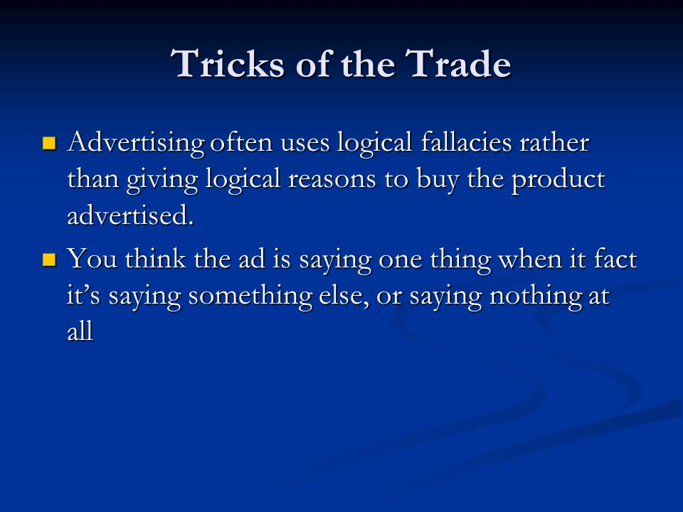 Tricks of the Trade Advertising often uses logical fallacies rather than giving logical reasons to buy the product advertised.