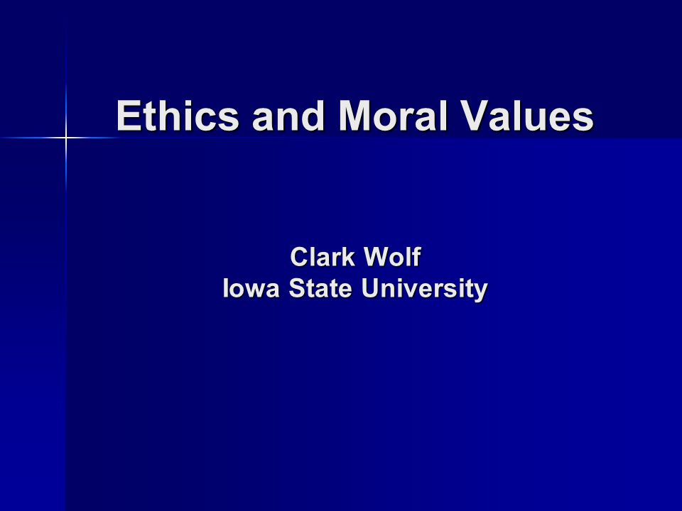 Ethics and Moral Values Clark Wolf Iowa State University