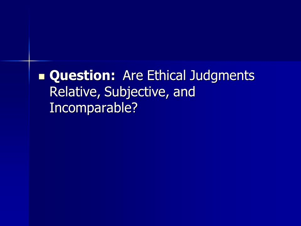 Question: Are Ethical Judgments Relative, Subjective, and Incomparable.