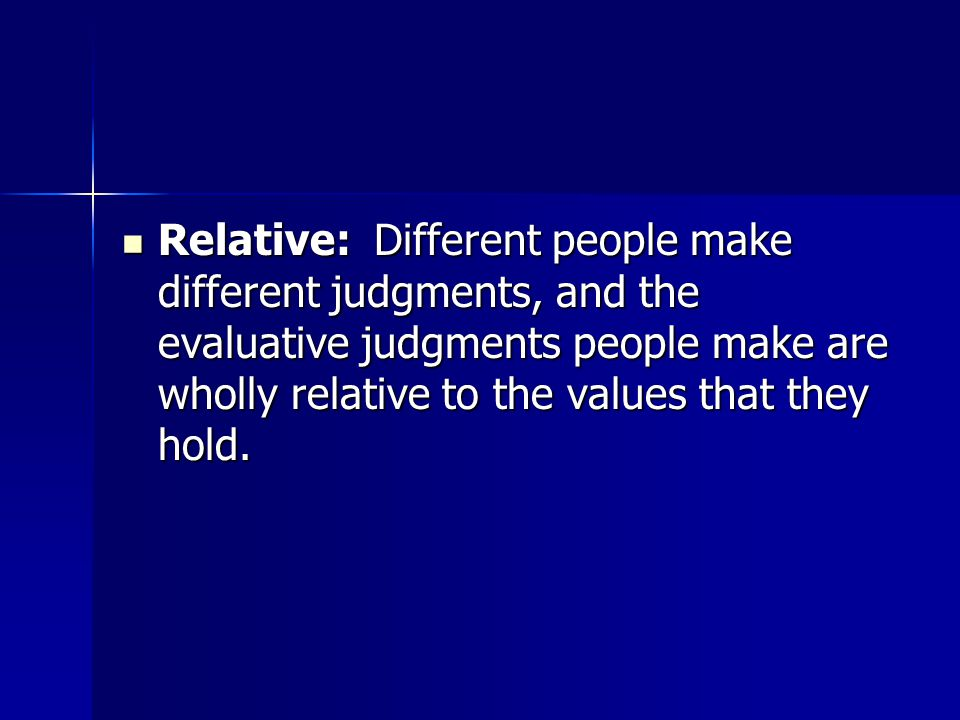 Relative: Different people make different judgments, and the evaluative judgments people make are wholly relative to the values that they hold.
