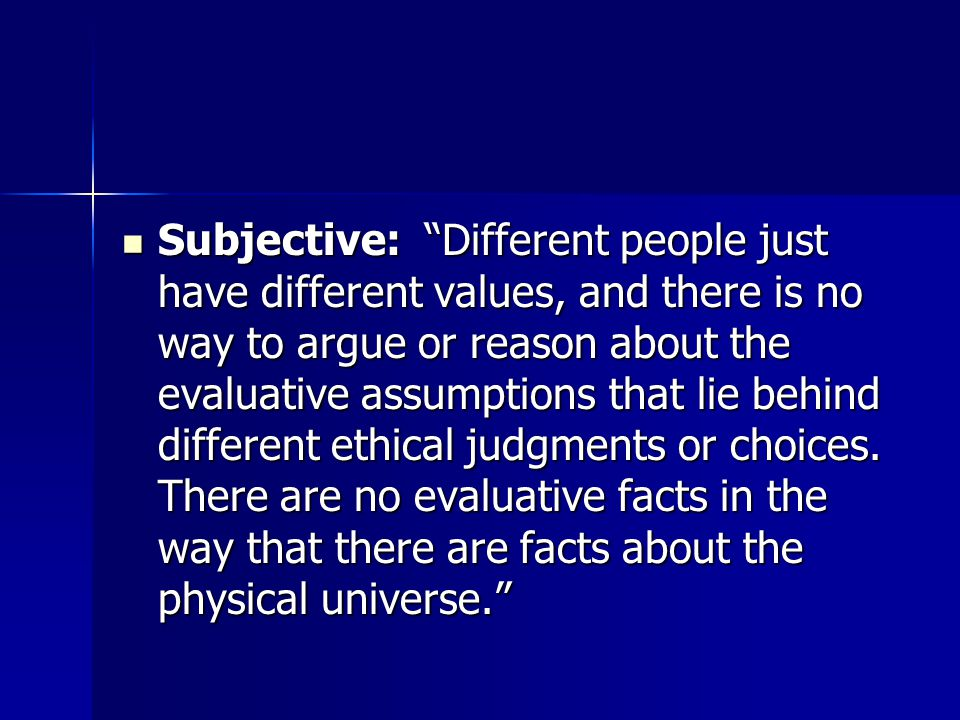 Subjective: Different people just have different values, and there is no way to argue or reason about the evaluative assumptions that lie behind different ethical judgments or choices.