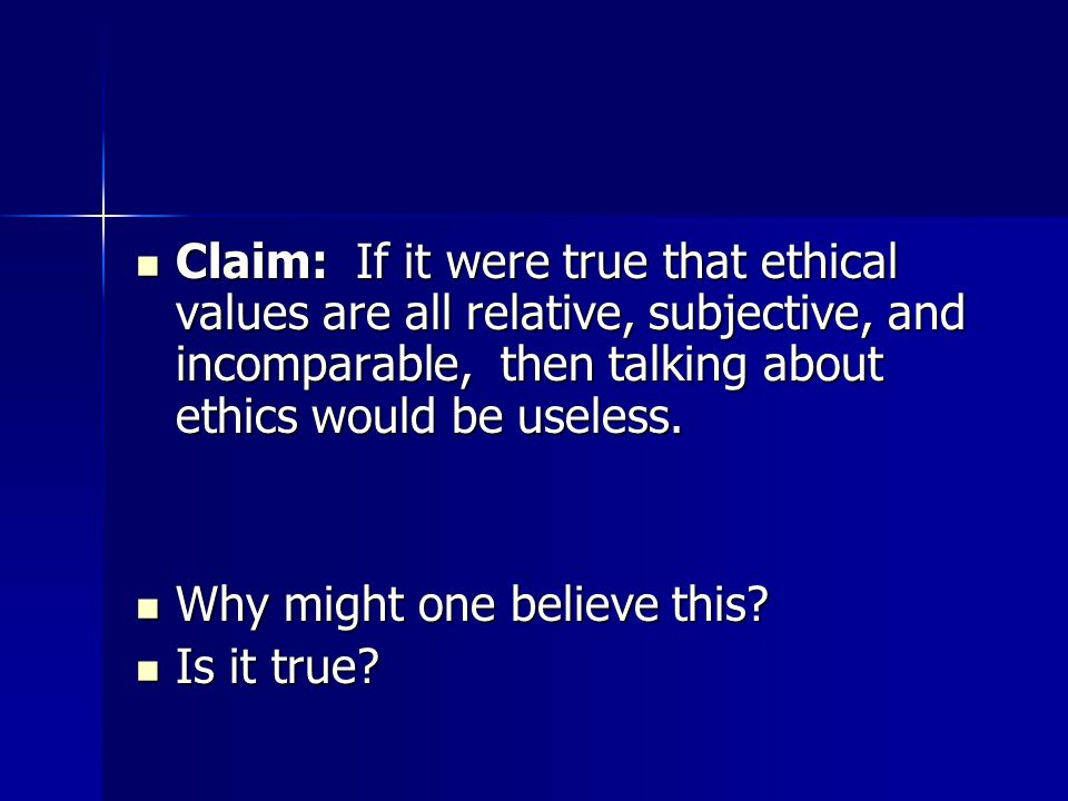 Claim: If it were true that ethical values are all relative, subjective, and incomparable, then talking about ethics would be useless.