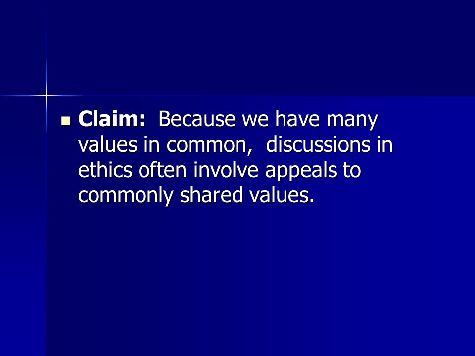 Claim: Because we have many values in common, discussions in ethics often involve appeals to commonly shared values.