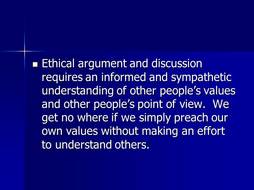 Ethical argument and discussion requires an informed and sympathetic understanding of other people's values and other people's point of view.