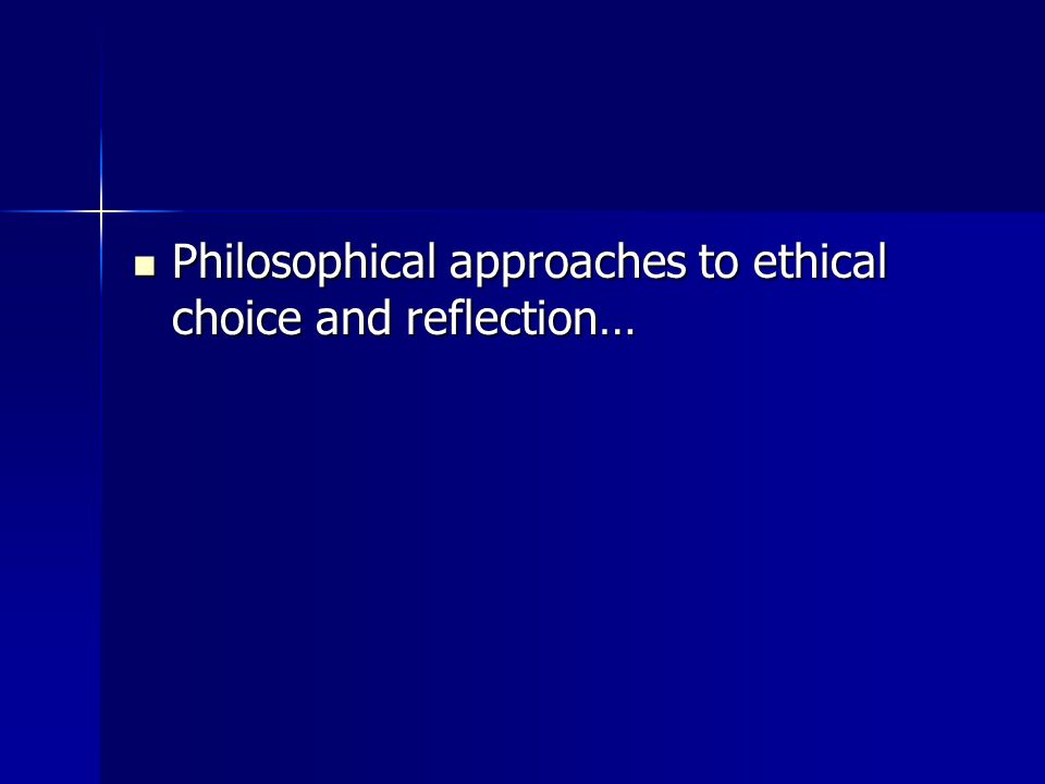 Philosophical approaches to ethical choice and reflection… Philosophical approaches to ethical choice and reflection…