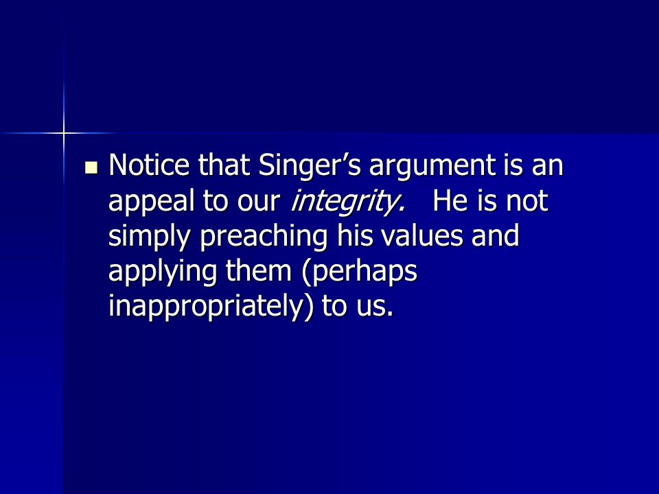 Notice that Singer's argument is an appeal to our integrity.