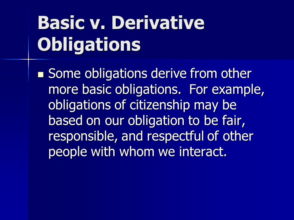 Basic v. Derivative Obligations Some obligations derive from other more basic obligations.