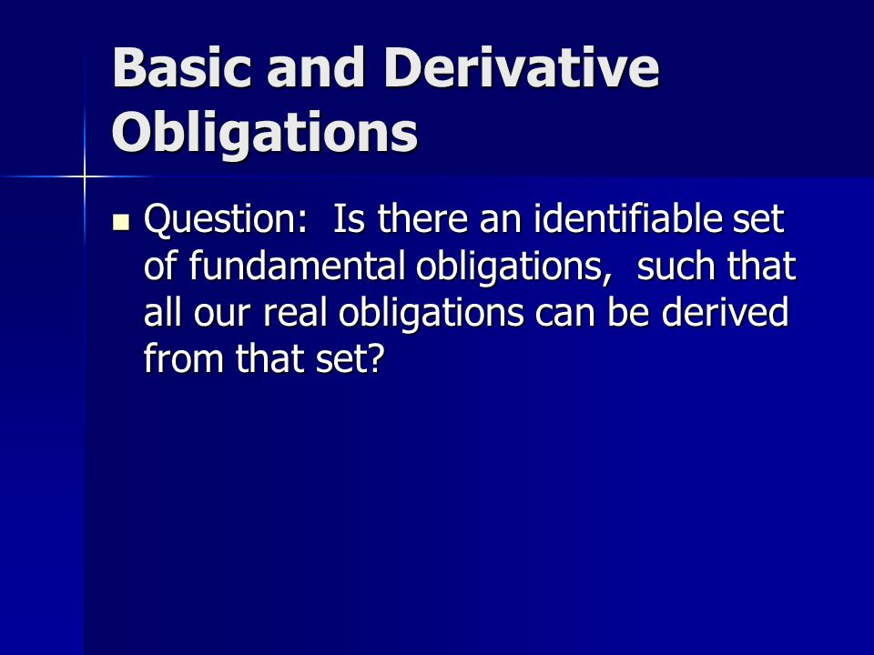 Basic and Derivative Obligations Question: Is there an identifiable set of fundamental obligations, such that all our real obligations can be derived from that set.
