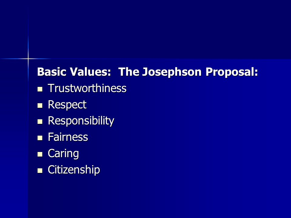 Basic Values: The Josephson Proposal: Trustworthiness Trustworthiness Respect Respect Responsibility Responsibility Fairness Fairness Caring Caring Citizenship Citizenship