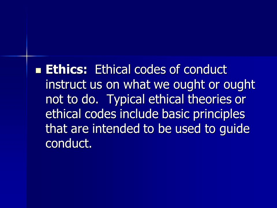 Ethics: Ethical codes of conduct instruct us on what we ought or ought not to do.
