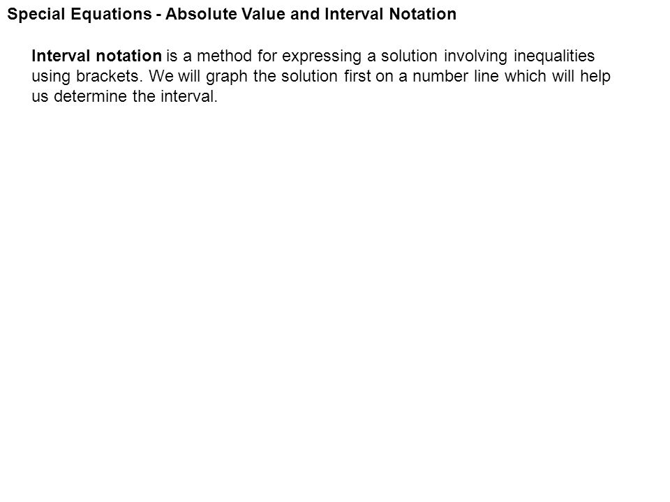 Special Equations - Absolute Value and Interval Notation Interval notation is a method for expressing a solution involving inequalities using brackets