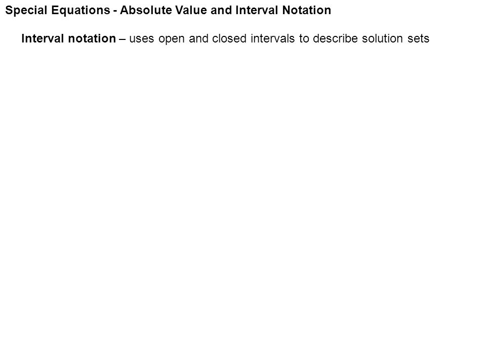 Special Equations - Absolute Value and Interval Notation Interval notation – uses open and closed intervals to describe solution sets