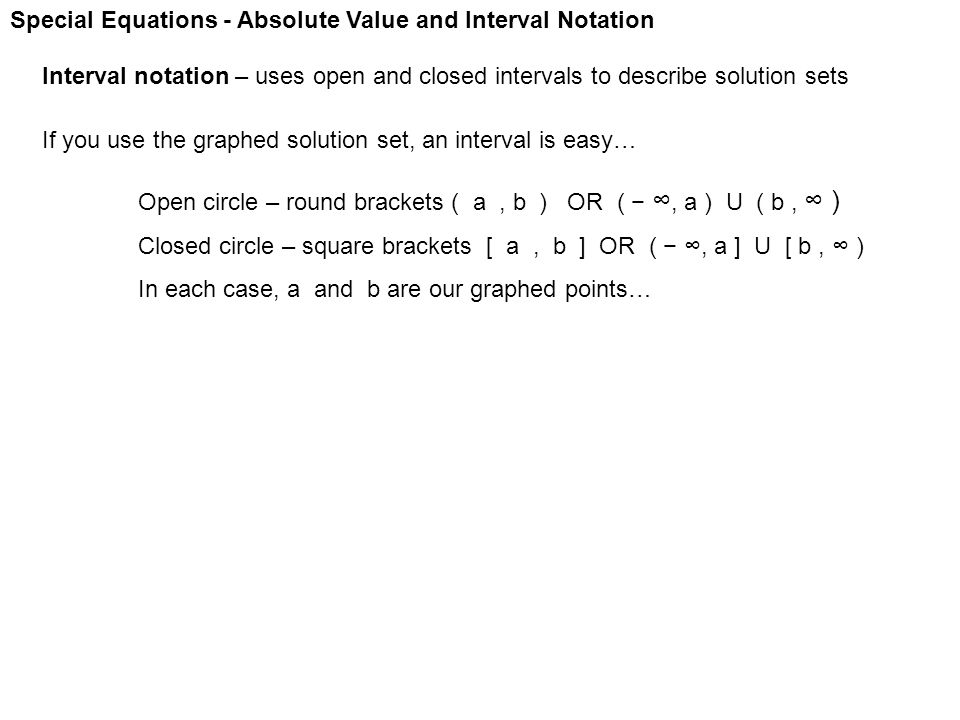 Special Equations - Absolute Value and Interval Notation Interval notation – uses open and closed intervals to describe solution sets If you use the g