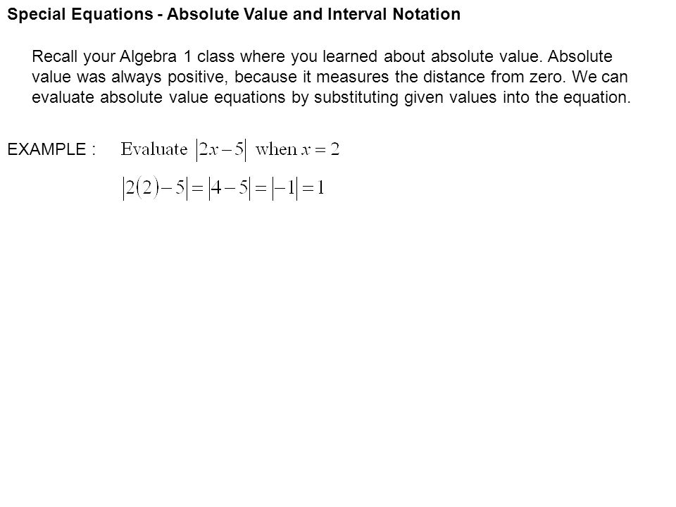 Special Equations - Absolute Value and Interval Notation Recall your Algebra 1 class where you learned about absolute value. Absolute value was always