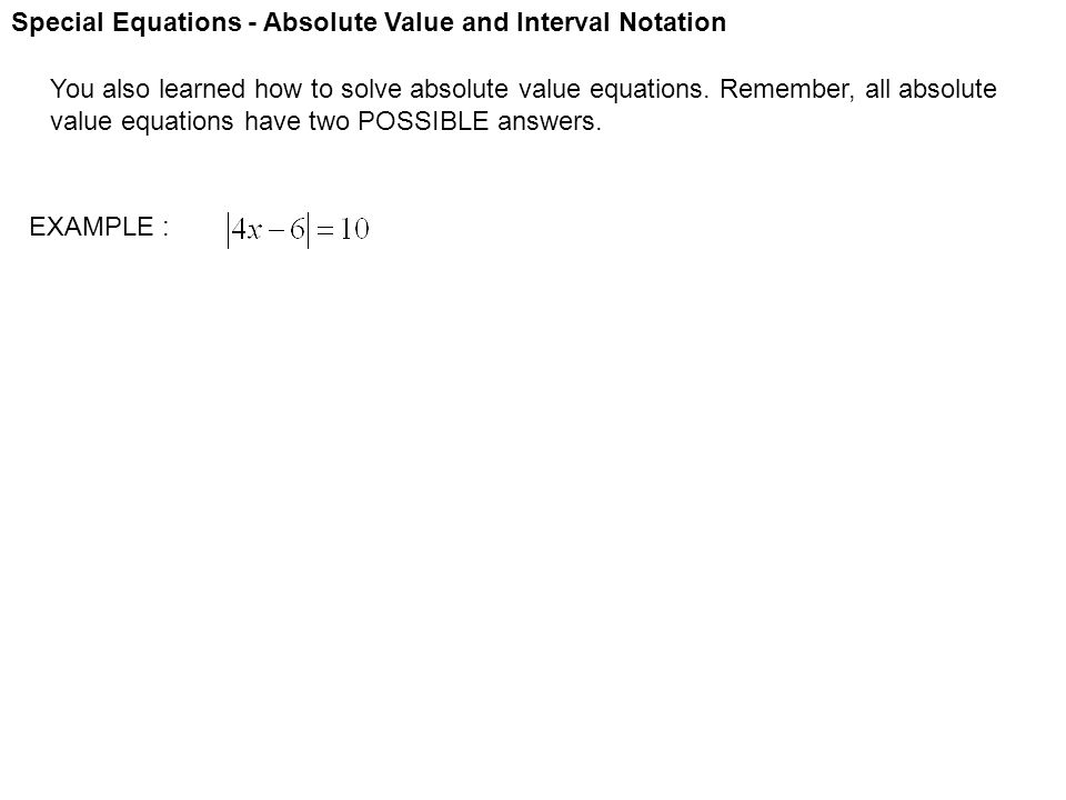 Special Equations - Absolute Value and Interval Notation You also learned how to solve absolute value equations. Remember, all absolute value equation