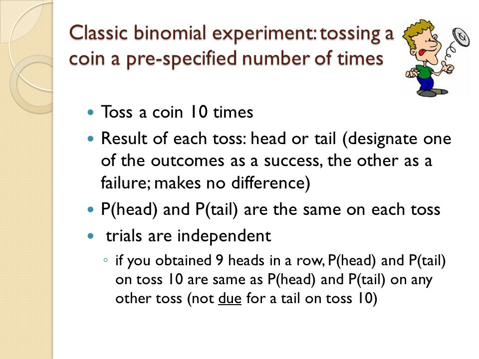 Classic binomial experiment: tossing a coin a pre-specified number of times Toss a coin 10 times Result of each toss: head or tail (designate one of t