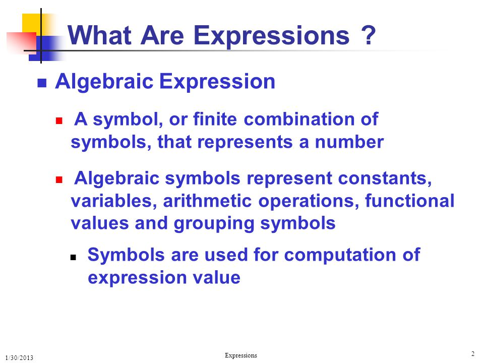 1/30/2013 Expressions 2 What Are Expressions ? Algebraic Expression A symbol, or finite combination of symbols, that represents a number Algebraic sym