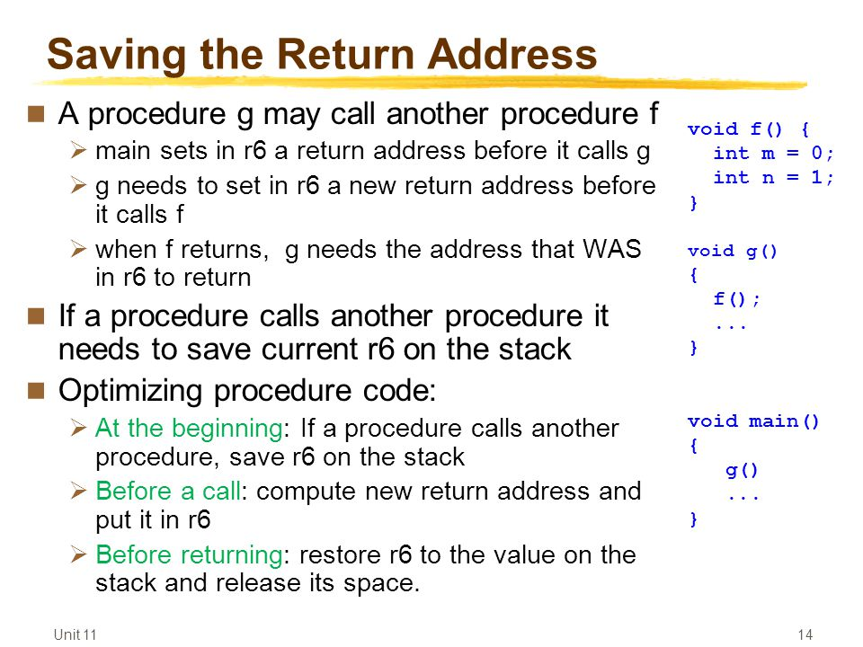 Unit Saving the Return Address A procedure g may call another procedure f  main sets in r6 a return address before it calls g  g needs to set in r6 a new return address before it calls f  when f returns, g needs the address that WAS in r6 to return If a procedure calls another procedure it needs to save current r6 on the stack Optimizing procedure code:  At the beginning: If a procedure calls another procedure, save r6 on the stack  Before a call: compute new return address and put it in r6  Before returning: restore r6 to the value on the stack and release its space.