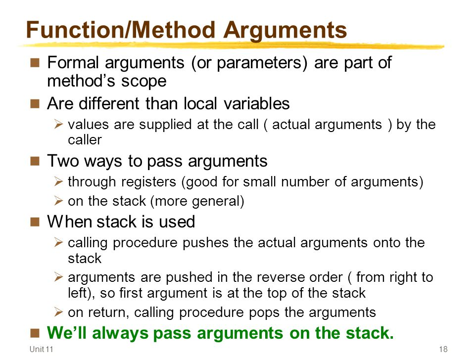 Unit Function/Method Arguments Formal arguments (or parameters) are part of method's scope Are different than local variables  values are supplied at the call ( actual arguments ) by the caller Two ways to pass arguments  through registers (good for small number of arguments)  on the stack (more general) When stack is used  calling procedure pushes the actual arguments onto the stack  arguments are pushed in the reverse order ( from right to left), so first argument is at the top of the stack  on return, calling procedure pops the arguments We'll always pass arguments on the stack.