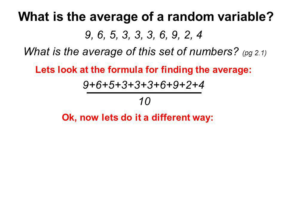 9, 6, 5, 3, 3, 3, 6, 9, 2, 4 Lets do it a different way: (pg 2.2a) (2+3+3+3+4+5+6+6+9+9) /10 Use algebra: (pg 2.2b) (1x2 + 3x3 + 1x4 + 1x5 + 2x6 + 2x9) /10 Break it apart: (pg 2.3) Rewrite it: (pg 2.4) Change to percents: 10%(2) + 30%(3) + 10%(4) + 10%(5) + 20%(6) + 20%(9) This formula is called the Expected Value!!
