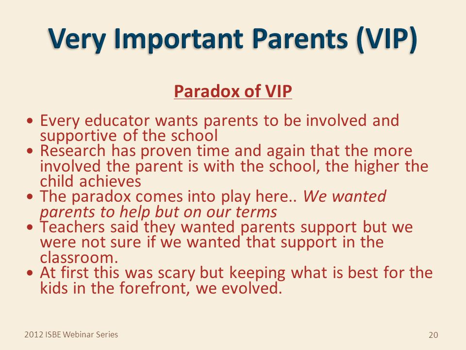Paradox of VIP Every educator wants parents to be involved and supportive of the school Research has proven time and again that the more involved the parent is with the school, the higher the child achieves The paradox comes into play here..