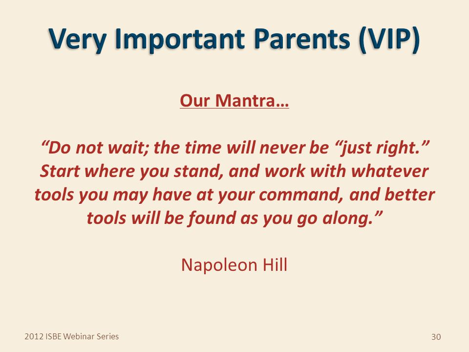 Our Mantra… Do not wait; the time will never be just right. Start where you stand, and work with whatever tools you may have at your command, and better tools will be found as you go along. Napoleon Hill 30 2012 ISBE Webinar Series