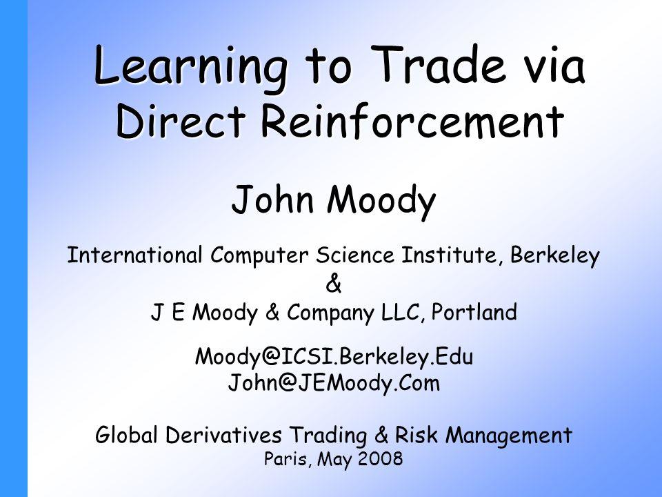 Learning to Trade via Direct Reinforcement John Moody International Computer Science Institute, Berkeley & J E Moody & Company LLC, Portland Moody@ICSI.Berkeley.Edu John@JEMoody.Com Global Derivatives Trading & Risk Management Paris, May 2008