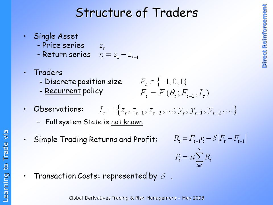 Learning to Trade via Direct Reinforcement Global Derivatives Trading & Risk Management – May 2008 Structure of Traders Single Asset - Price series -