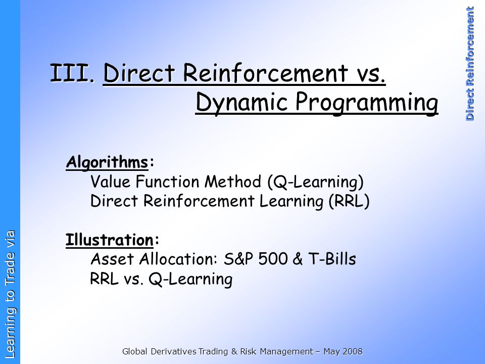 Learning to Trade via Direct Reinforcement Global Derivatives Trading & Risk Management – May 2008 III. Direct Reinforcement vs. Dynamic Programming A