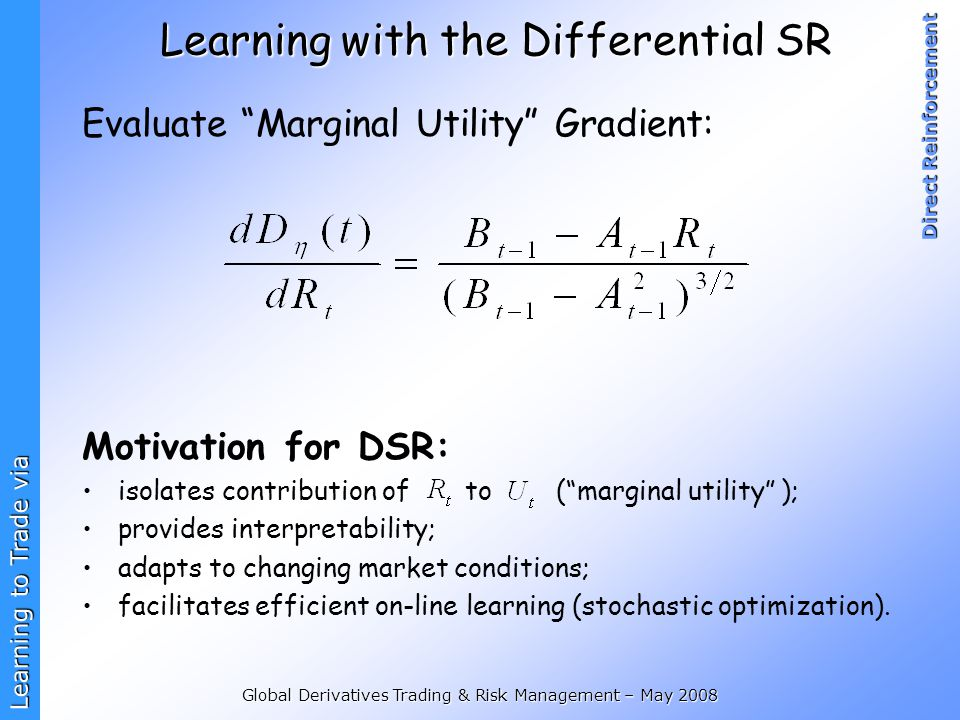 Learning to Trade via Direct Reinforcement Global Derivatives Trading & Risk Management – May 2008 Learning with the Differential SR Evaluate Marginal Utility Gradient: Motivation for DSR: isolates contribution of to ( marginal utility ); provides interpretability; adapts to changing market conditions; facilitates efficient on-line learning (stochastic optimization).