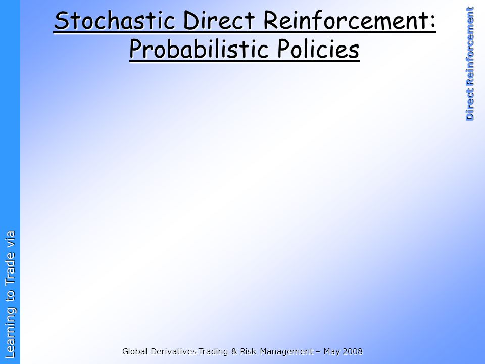 Learning to Trade via Direct Reinforcement Global Derivatives Trading & Risk Management – May 2008 Stochastic Direct Reinforcement: Probabilistic Poli