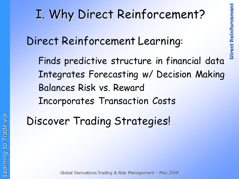 Learning to Trade via Direct Reinforcement Global Derivatives Trading & Risk Management – May 2008 I.