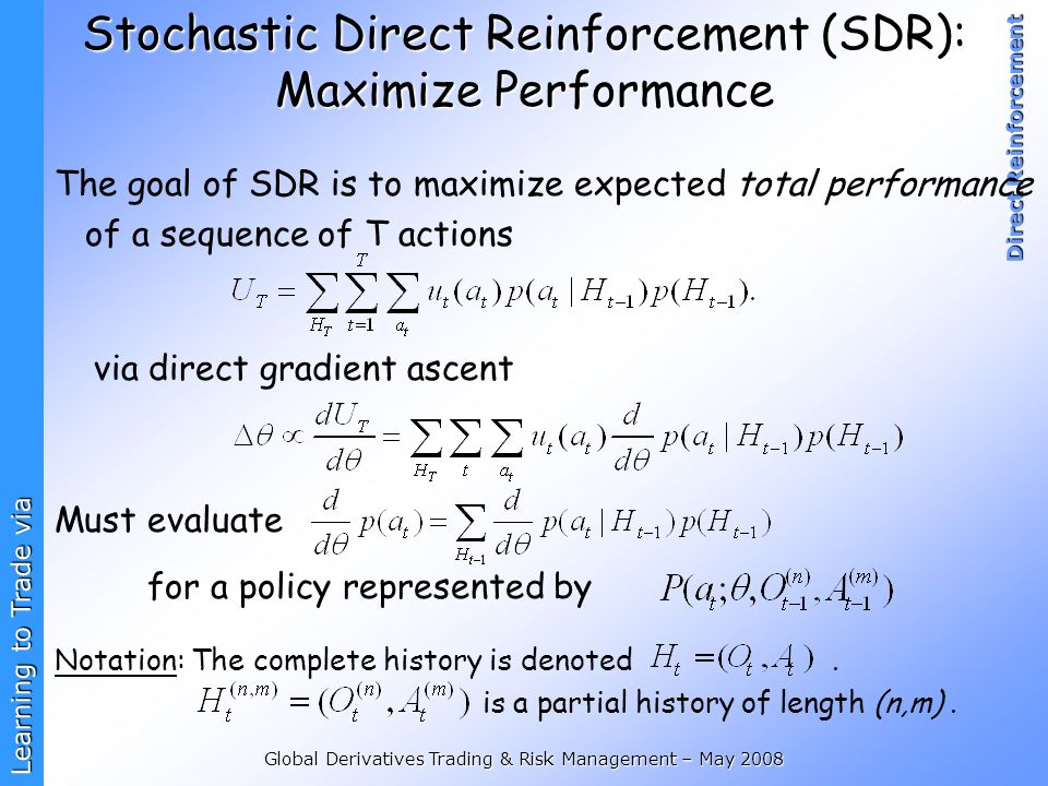 Learning to Trade via Direct Reinforcement Global Derivatives Trading & Risk Management – May 2008 Stochastic Direct Reinforcement (SDR): Maximize Performance The goal of SDR is to maximize expected total performance of a sequence of T actions via direct gradient ascent Must evaluate for a policy represented by Notation: The complete history is denoted.