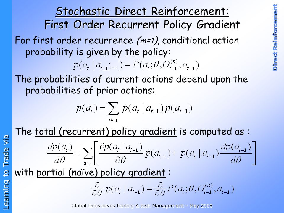 Learning to Trade via Direct Reinforcement Global Derivatives Trading & Risk Management – May 2008 Stochastic Direct Reinforcement: First Order Recurrent Policy Gradient For first order recurrence ( m=1 ), conditional action probability is given by the policy: The probabilities of current actions depend upon the probabilities of prior actions: The total (recurrent) policy gradient is computed as : with partial (naïve) policy gradient :