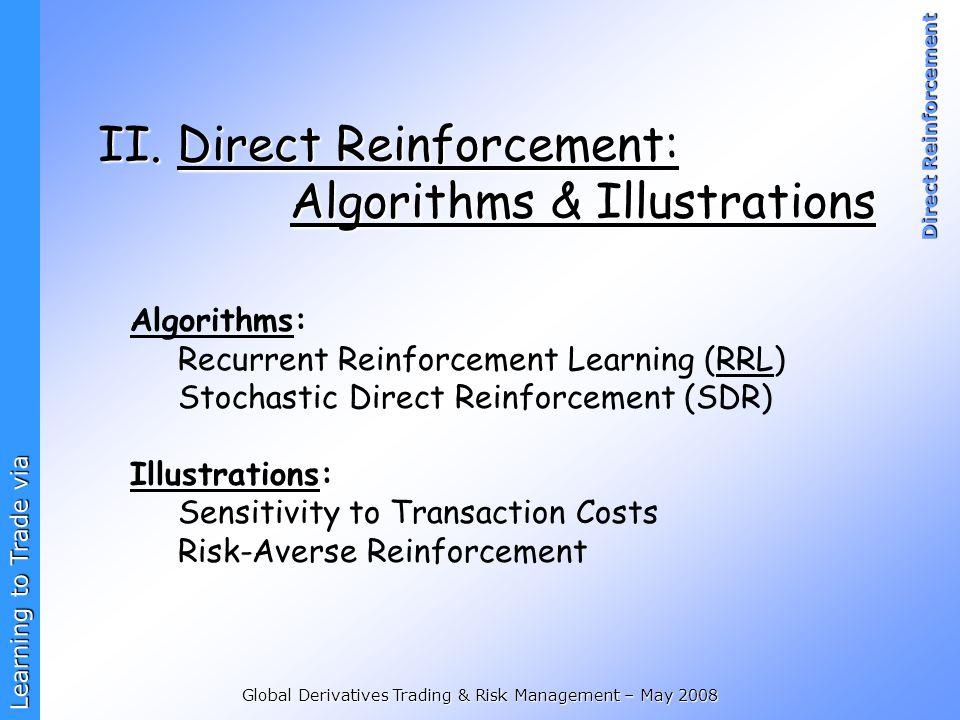 Learning to Trade via Direct Reinforcement Global Derivatives Trading & Risk Management – May 2008 II. Direct Reinforcement: Algorithms & Illustration