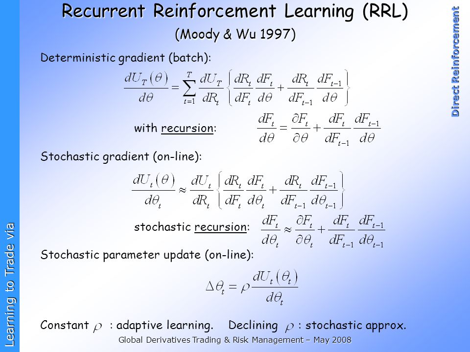 Learning to Trade via Direct Reinforcement Global Derivatives Trading & Risk Management – May 2008 Recurrent Reinforcement Learning (RRL) (Moody & Wu