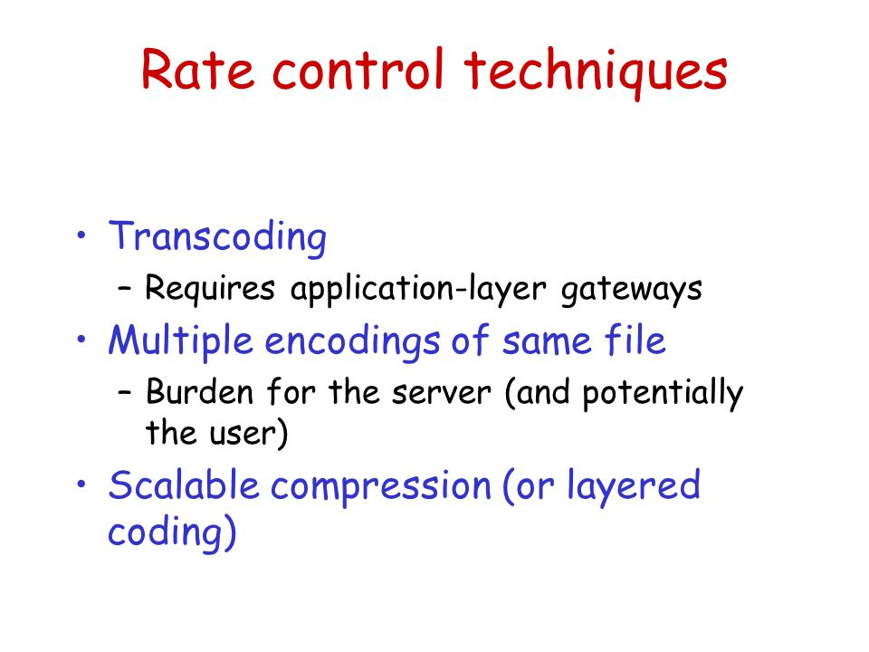Rate control techniques Transcoding –Requires application-layer gateways Multiple encodings of same file –Burden for the server (and potentially the u