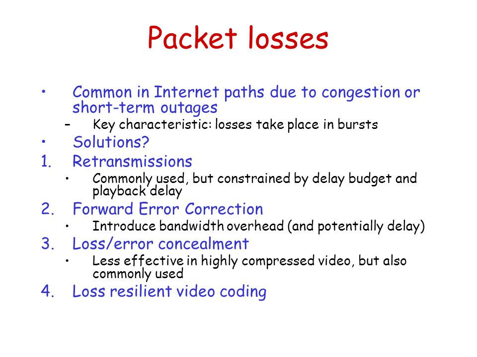 Packet losses Common in Internet paths due to congestion or short-term outages –Key characteristic: losses take place in bursts Solutions.