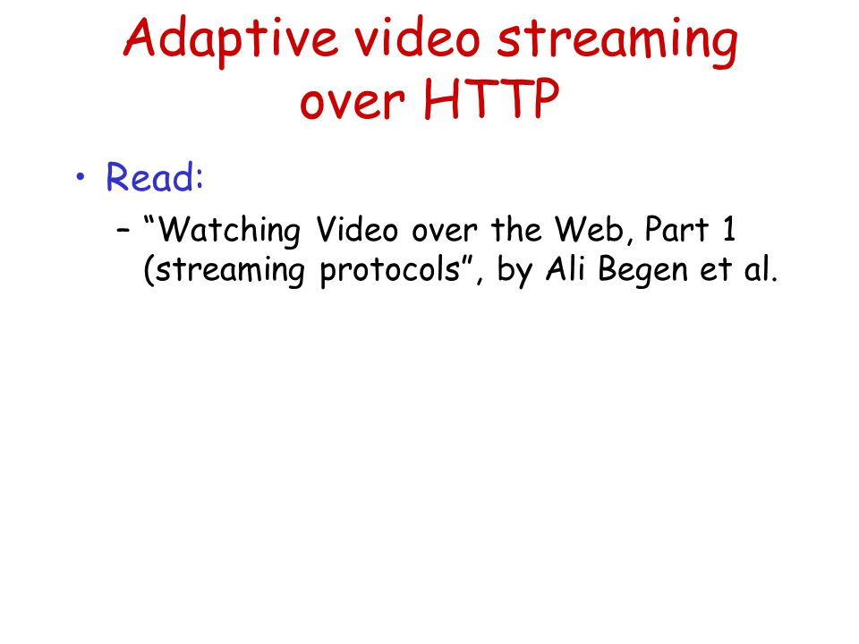 Adaptive video streaming over HTTP Read: – Watching Video over the Web, Part 1 (streaming protocols , by Ali Begen et al.