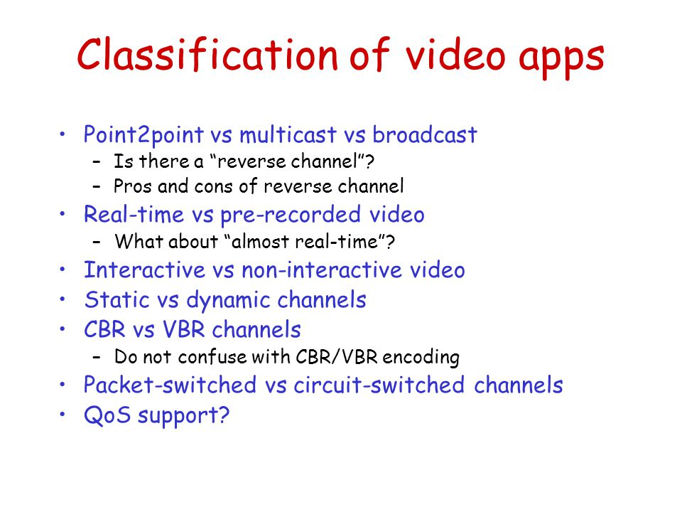 Classification of video apps Point2point vs multicast vs broadcast –Is there a reverse channel .