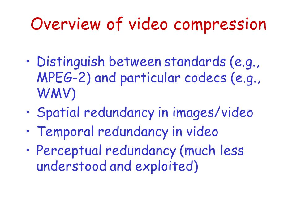 Overview of video compression Distinguish between standards (e.g., MPEG-2) and particular codecs (e.g., WMV) Spatial redundancy in images/video Temporal redundancy in video Perceptual redundancy (much less understood and exploited)