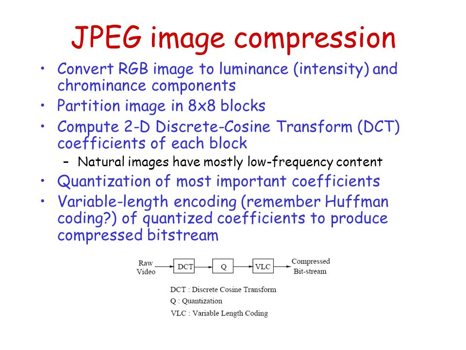 JPEG image compression Convert RGB image to luminance (intensity) and chrominance components Partition image in 8x8 blocks Compute 2-D Discrete-Cosine Transform (DCT) coefficients of each block –Natural images have mostly low-frequency content Quantization of most important coefficients Variable-length encoding (remember Huffman coding?) of quantized coefficients to produce compressed bitstream