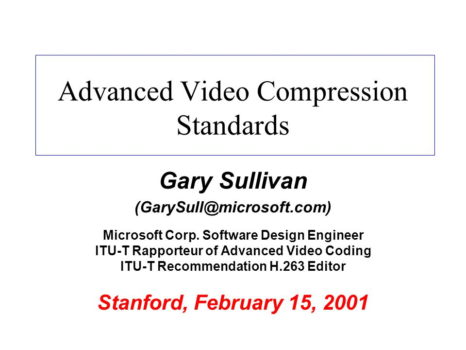 Advanced Video Compression Standards Gary Sullivan (GarySull@microsoft.com) Microsoft Corp. Software Design Engineer ITU-T Rapporteur of Advanced Vide