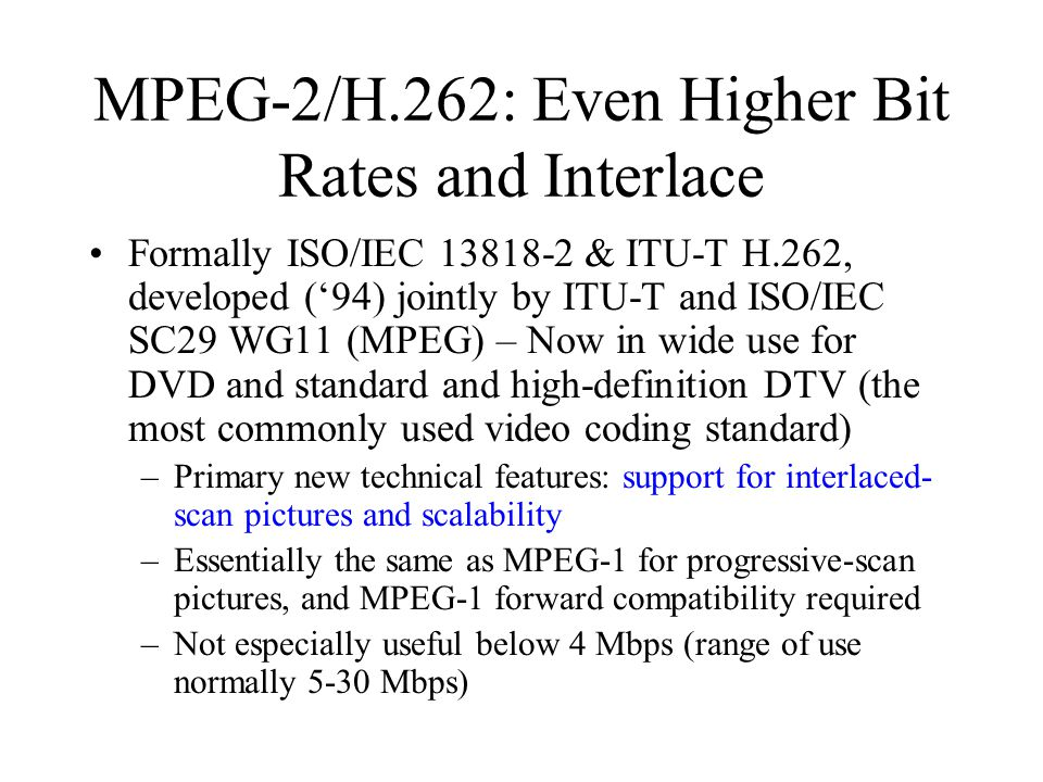MPEG-2/H.262: Even Higher Bit Rates and Interlace Formally ISO/IEC 13818-2 & ITU-T H.262, developed ('94) jointly by ITU-T and ISO/IEC SC29 WG11 (MPEG