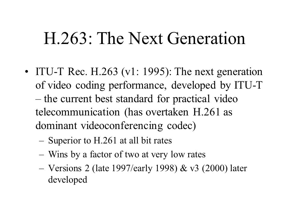 H.263: The Next Generation ITU-T Rec. H.263 (v1: 1995): The next generation of video coding performance, developed by ITU-T – the current best standar