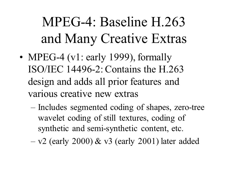 MPEG-4: Baseline H.263 and Many Creative Extras MPEG-4 (v1: early 1999), formally ISO/IEC : Contains the H.263 design and adds all prior features and various creative new extras –Includes segmented coding of shapes, zero-tree wavelet coding of still textures, coding of synthetic and semi-synthetic content, etc.